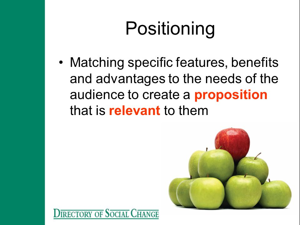 Positioning Matching specific features, benefits and advantages to the needs of the audience to create a proposition that is relevant to them.
