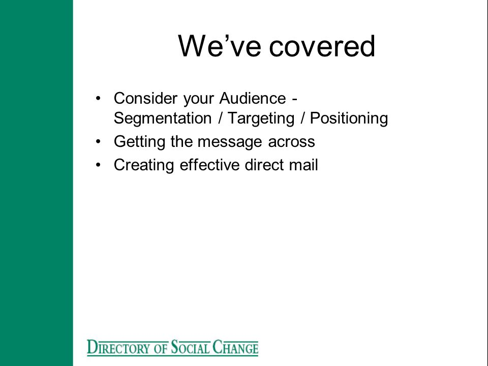 We've covered Consider your Audience - Segmentation / Targeting / Positioning. Getting the message across.