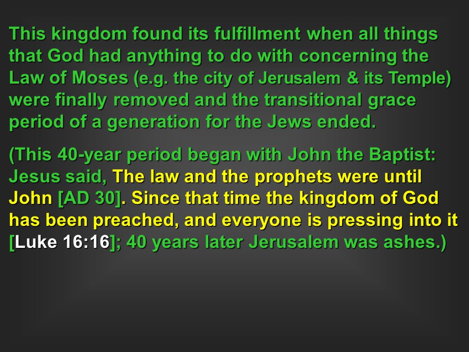 This kingdom found its fulfillment when all things that God had anything to do with concerning the Law of Moses (e.g. the city of Jerusalem & its Temple) were finally removed and the transitional grace period of a generation for the Jews ended.