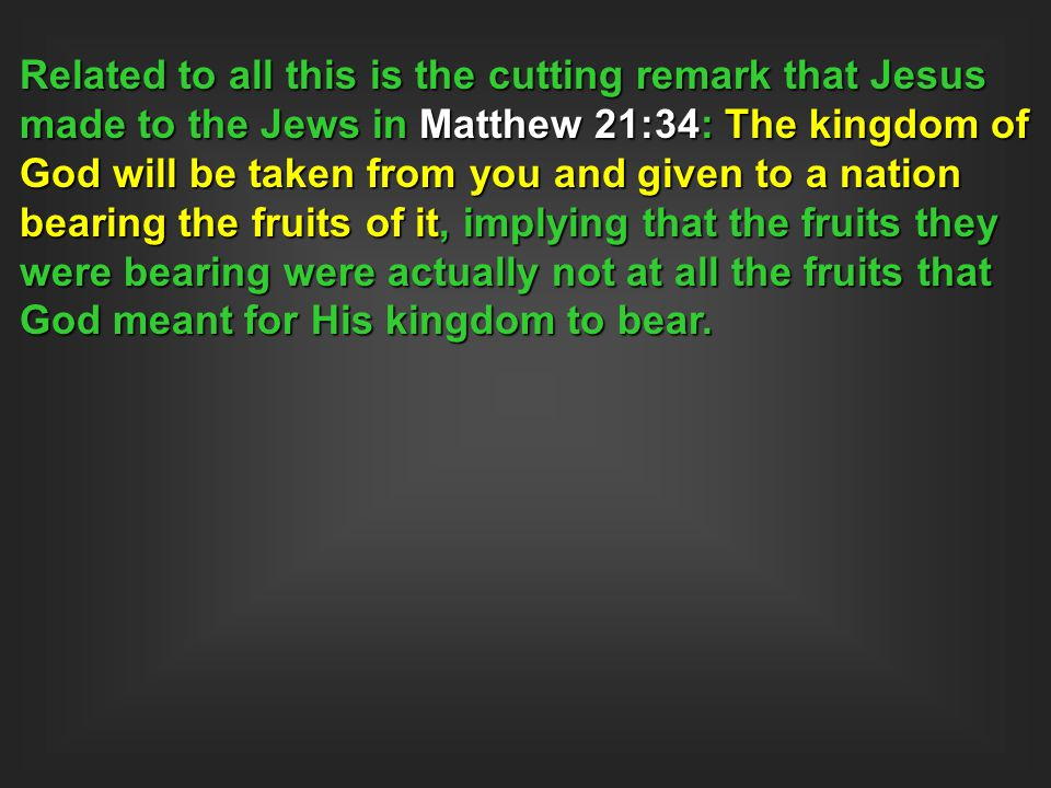 Related to all this is the cutting remark that Jesus made to the Jews in Matthew 21:34: The kingdom of God will be taken from you and given to a nation bearing the fruits of it, implying that the fruits they were bearing were actually not at all the fruits that God meant for His kingdom to bear.