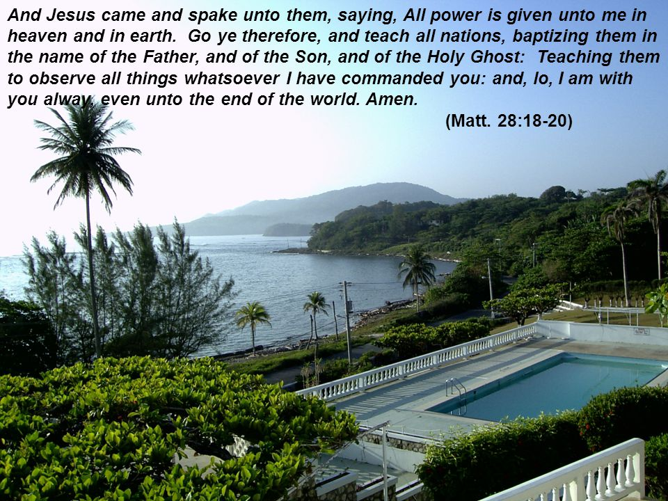 And Jesus came and spake unto them, saying, All power is given unto me in heaven and in earth. Go ye therefore, and teach all nations, baptizing them in the name of the Father, and of the Son, and of the Holy Ghost: Teaching them to observe all things whatsoever I have commanded you: and, lo, I am with you alway, even unto the end of the world. Amen.