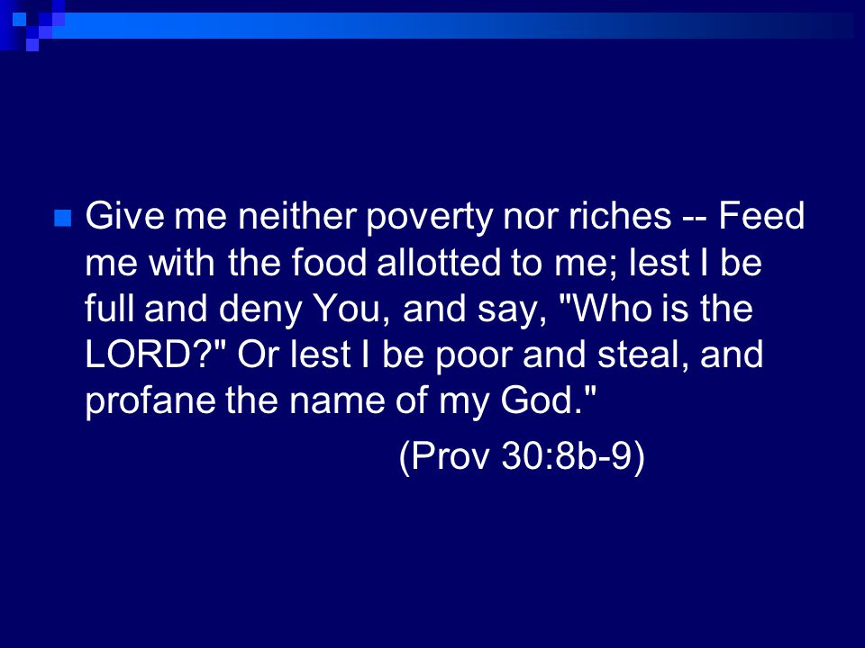 Give me neither poverty nor riches -- Feed me with the food allotted to me; lest I be full and deny You, and say, Who is the LORD Or lest I be poor and steal, and profane the name of my God.