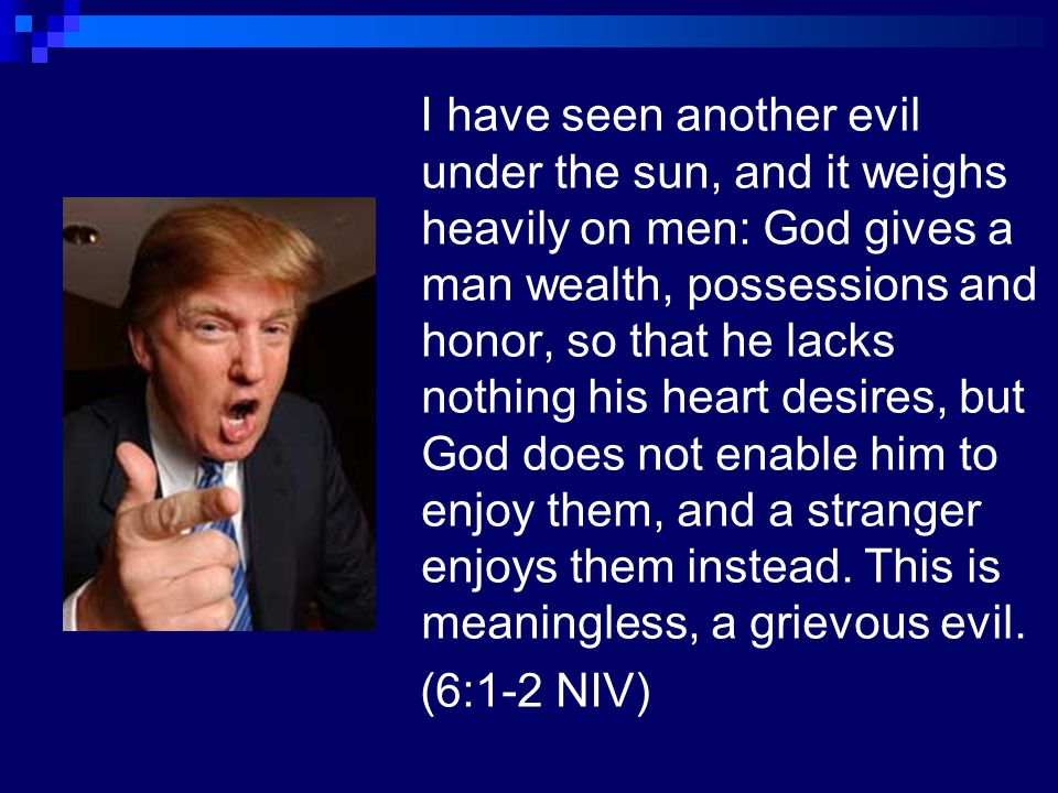 I have seen another evil under the sun, and it weighs heavily on men: God gives a man wealth, possessions and honor, so that he lacks nothing his heart desires, but God does not enable him to enjoy them, and a stranger enjoys them instead. This is meaningless, a grievous evil.