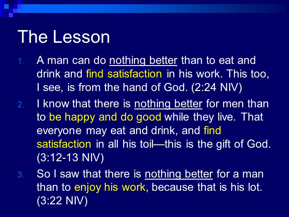 The Lesson A man can do nothing better than to eat and drink and find satisfaction in his work. This too, I see, is from the hand of God. (2:24 NIV)