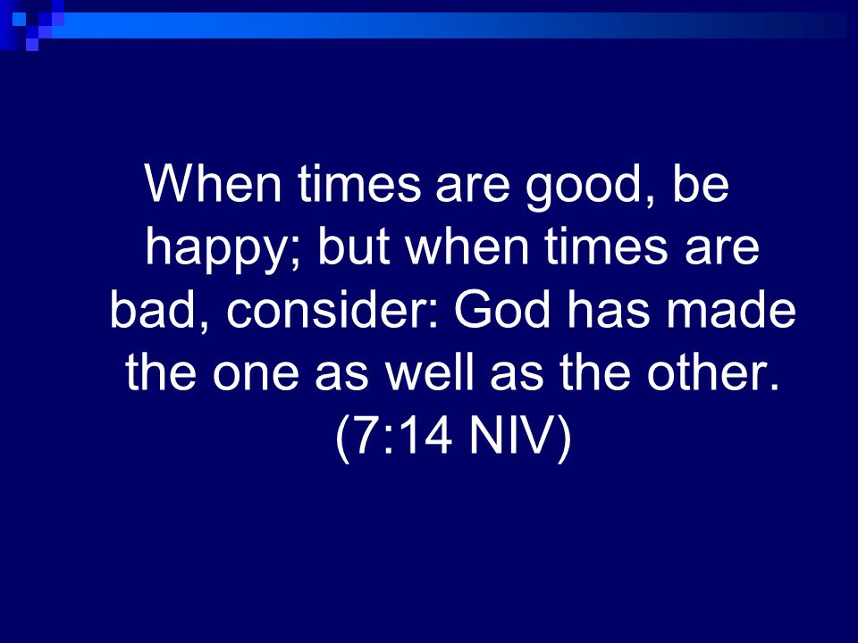 When times are good, be happy; but when times are bad, consider: God has made the one as well as the other.