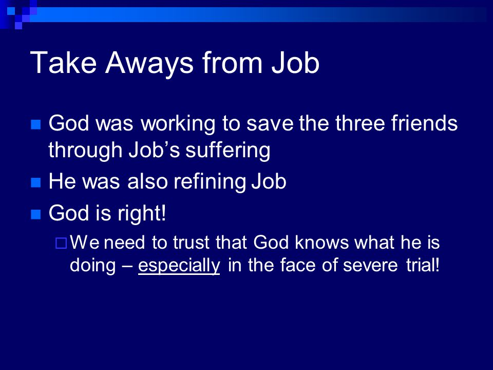 Take Aways from Job God was working to save the three friends through Job's suffering. He was also refining Job.