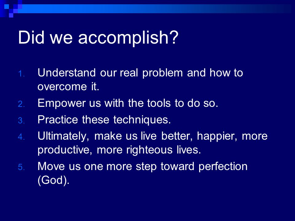 Did we accomplish Understand our real problem and how to overcome it.