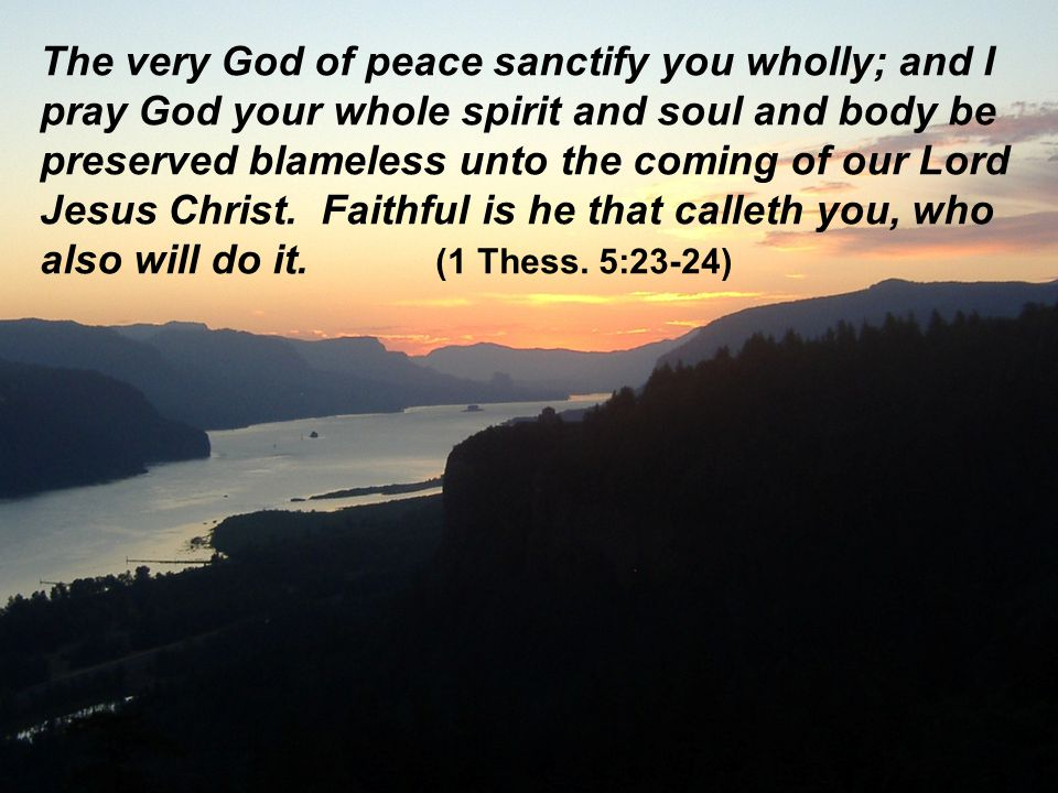 The very God of peace sanctify you wholly; and I pray God your whole spirit and soul and body be preserved blameless unto the coming of our Lord Jesus Christ.