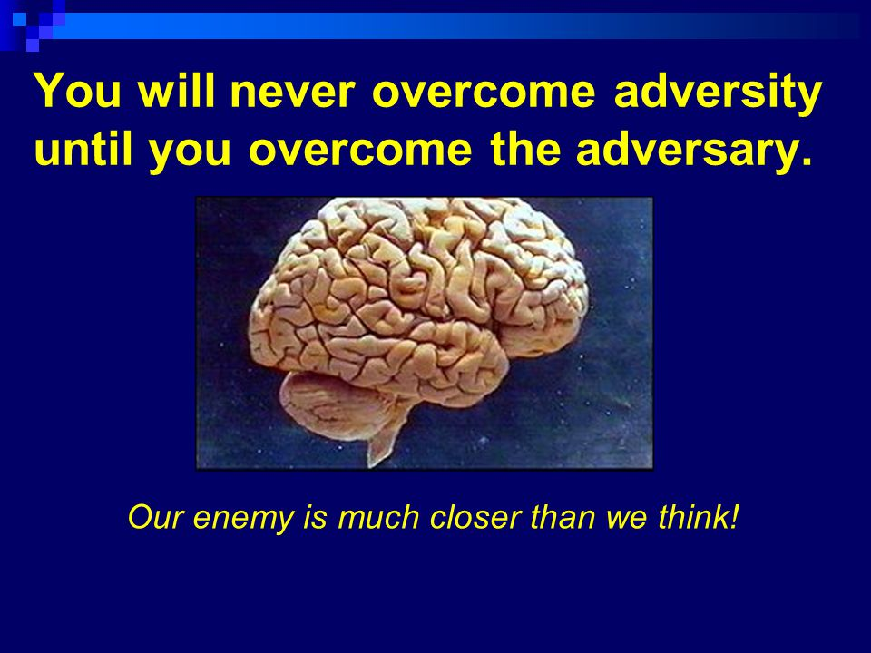 You will never overcome adversity until you overcome the adversary.