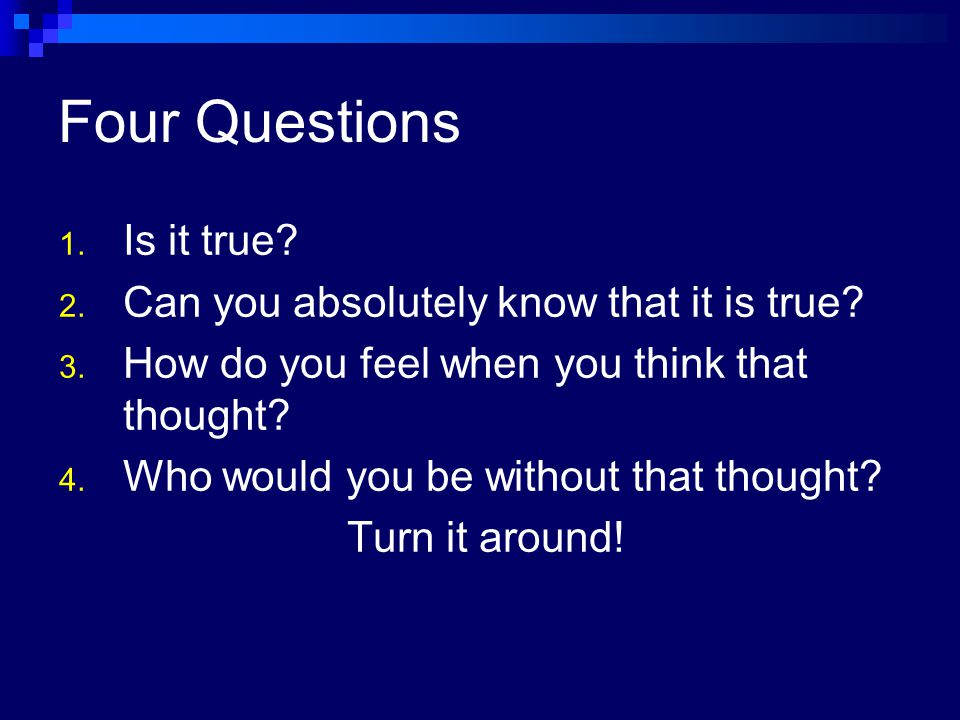 Four Questions Is it true Can you absolutely know that it is true