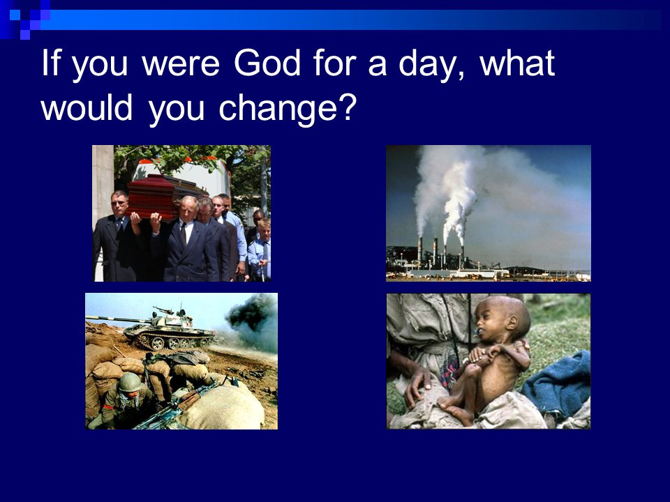 If you were God for a day, what would you change