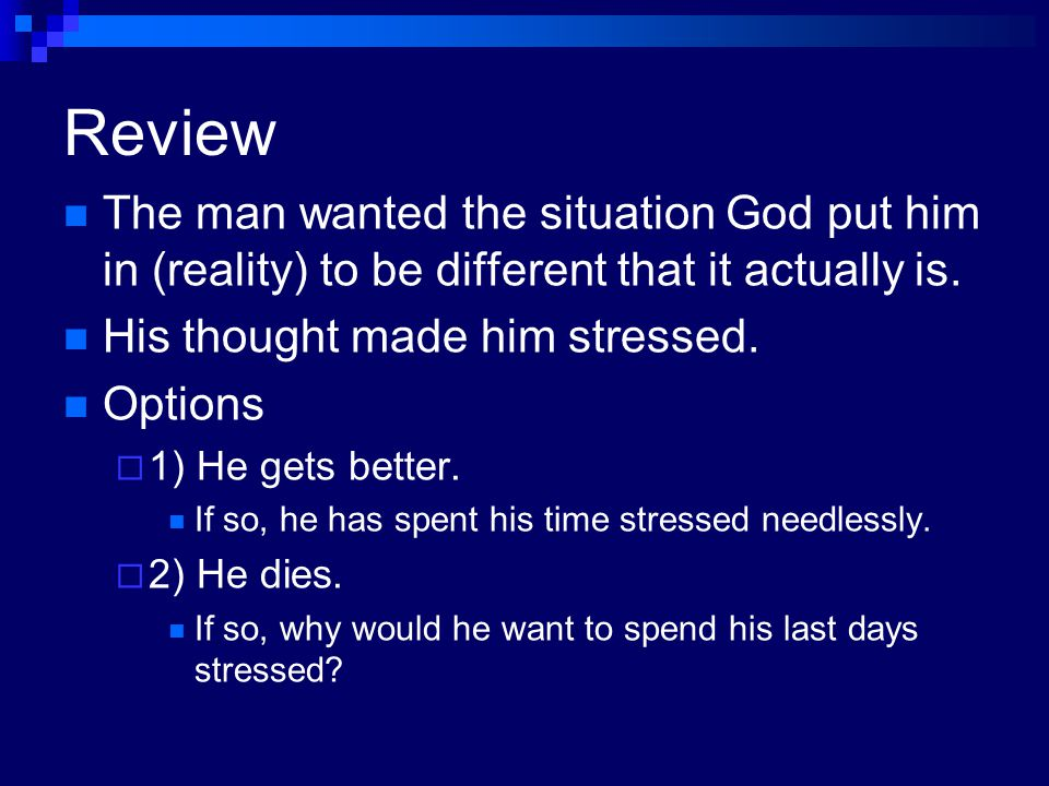 Review The man wanted the situation God put him in (reality) to be different that it actually is. His thought made him stressed.