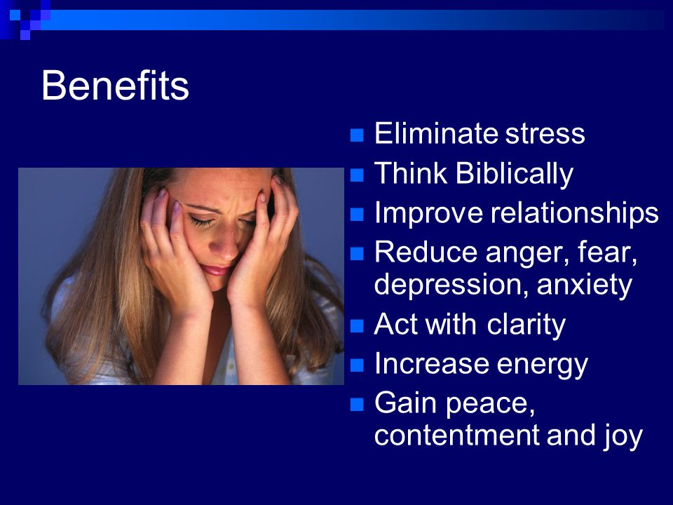 Benefits Eliminate stress Think Biblically Improve relationships