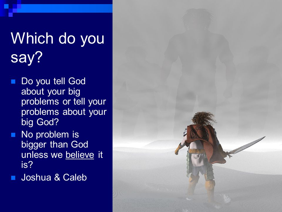 Which do you say Do you tell God about your big problems or tell your problems about your big God
