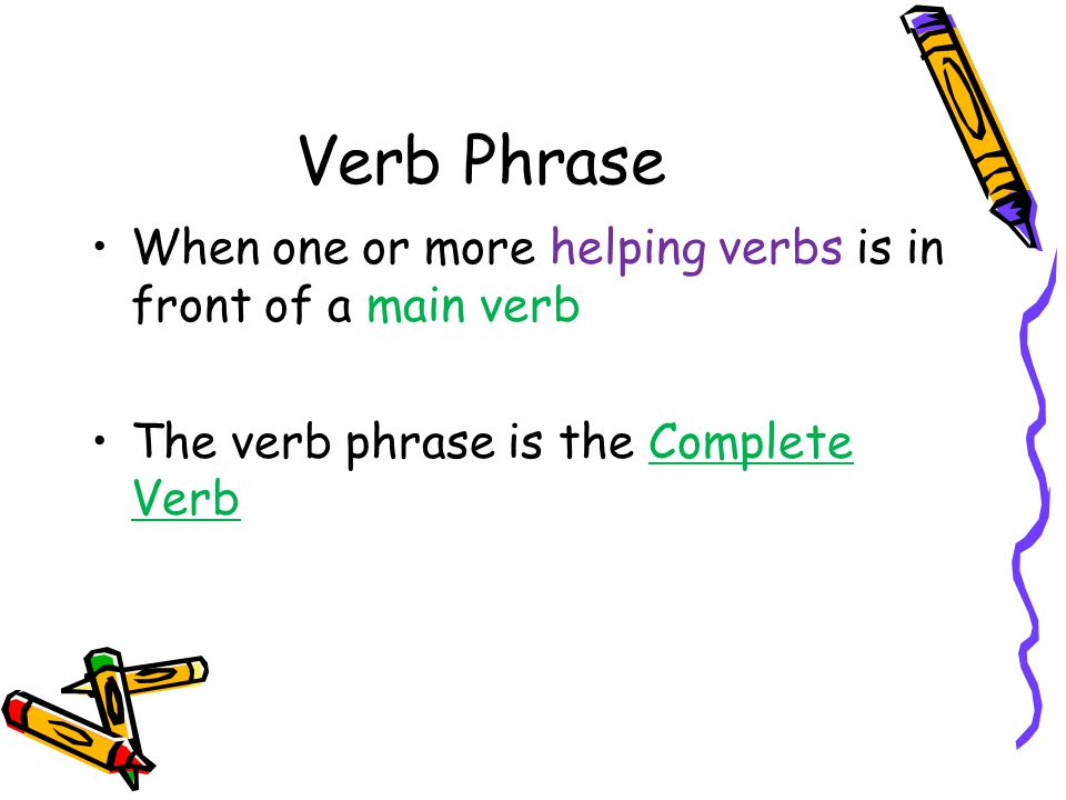 Verb Phrase When one or more helping verbs is in front of a main verb