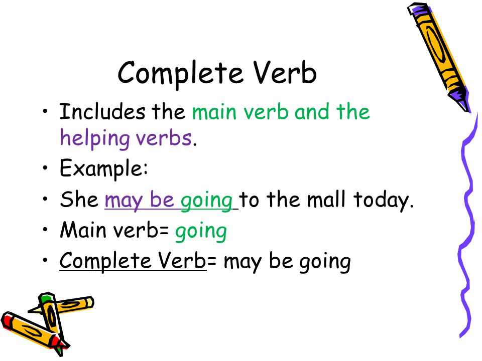 Complete Verb Includes the main verb and the helping verbs. Example: