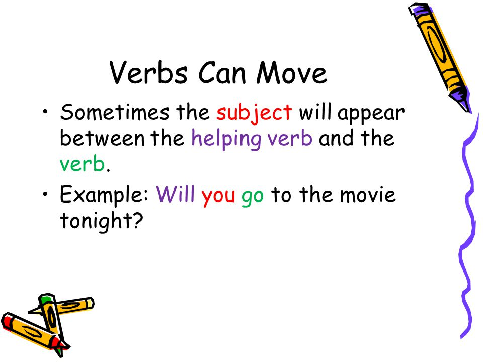 Verbs Can Move Sometimes the subject will appear between the helping verb and the verb.