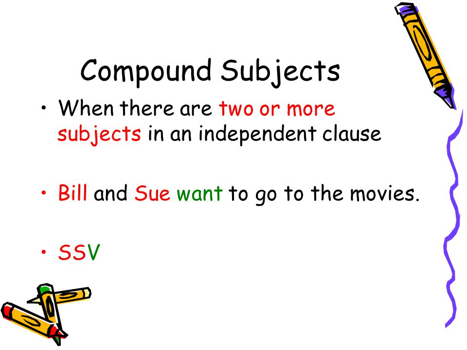 Compound Subjects When there are two or more subjects in an independent clause. Bill and Sue want to go to the movies.