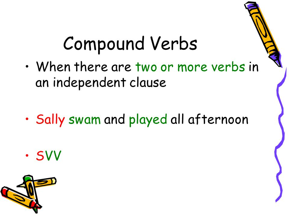 Compound Verbs When there are two or more verbs in an independent clause. Sally swam and played all afternoon.