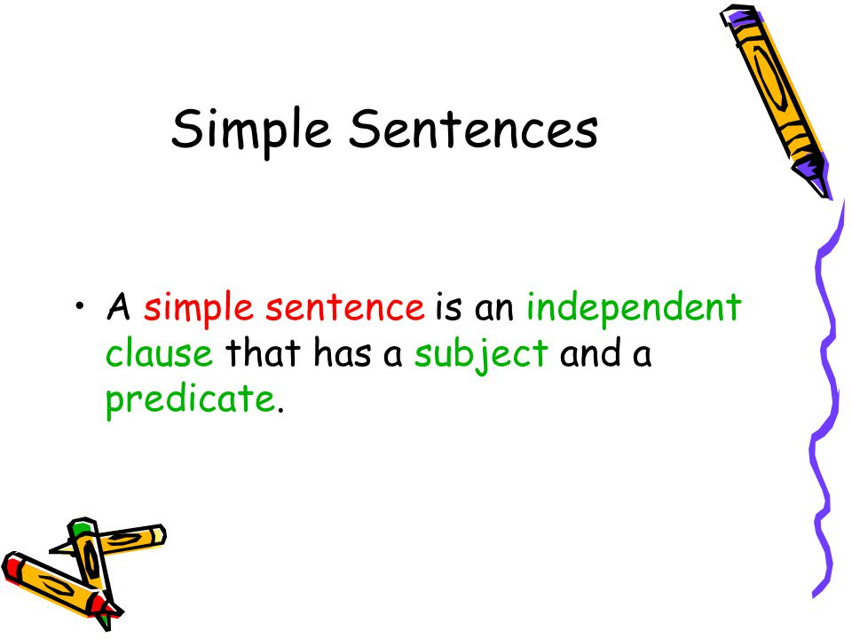 Simple Sentences A simple sentence is an independent clause that has a subject and a predicate.