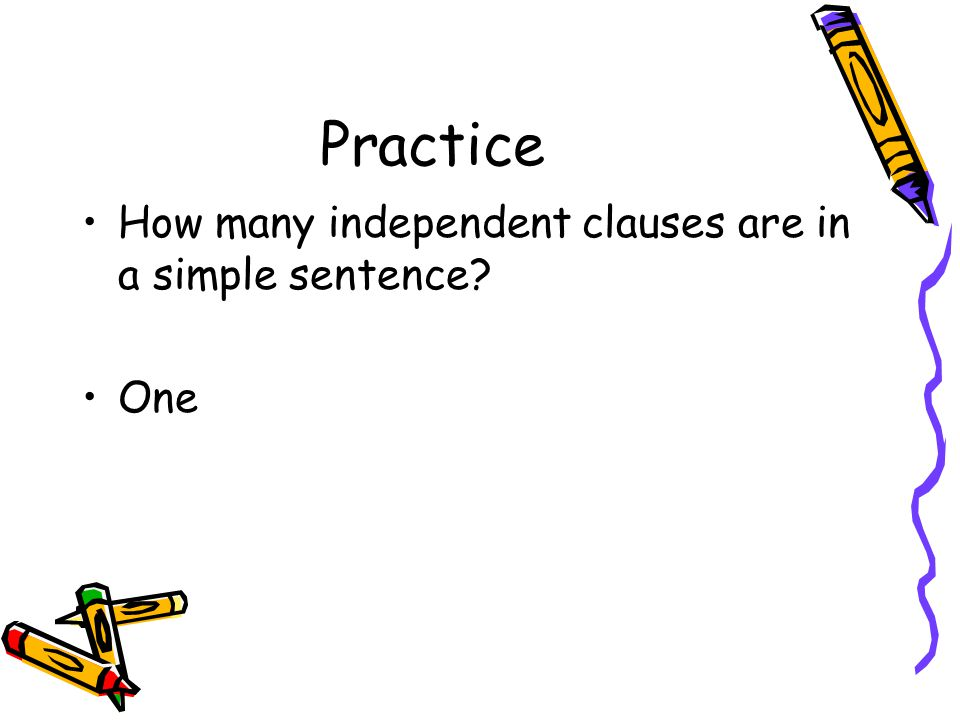Practice How many independent clauses are in a simple sentence One