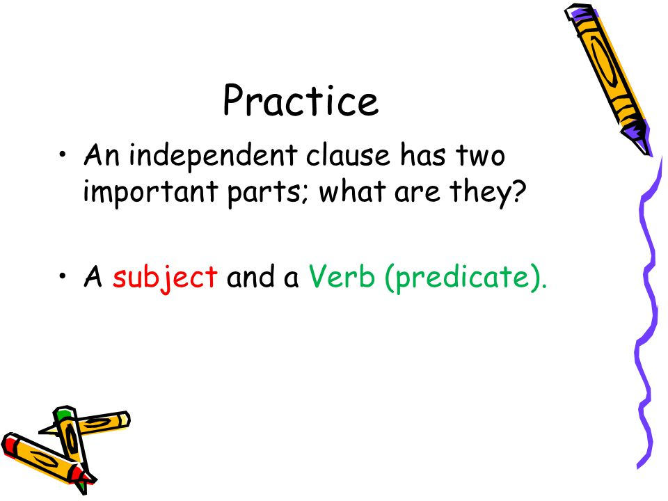 Practice An independent clause has two important parts; what are they