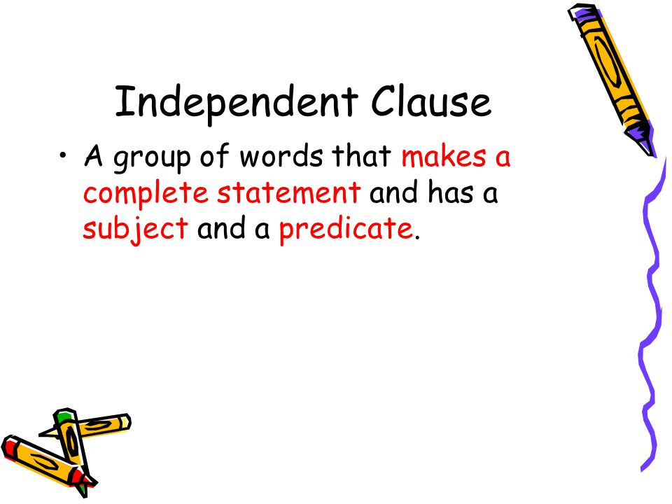 Independent Clause A group of words that makes a complete statement and has a subject and a predicate.