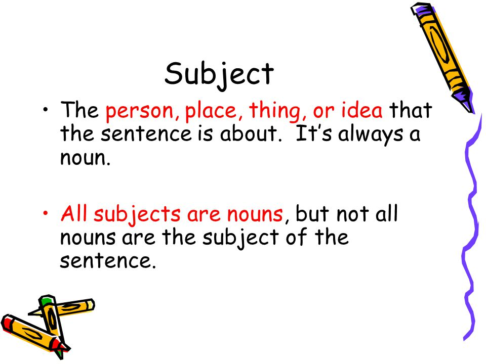 Subject The person, place, thing, or idea that the sentence is about. It's always a noun.