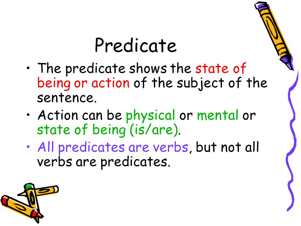 Predicate The predicate shows the state of being or action of the subject of the sentence.