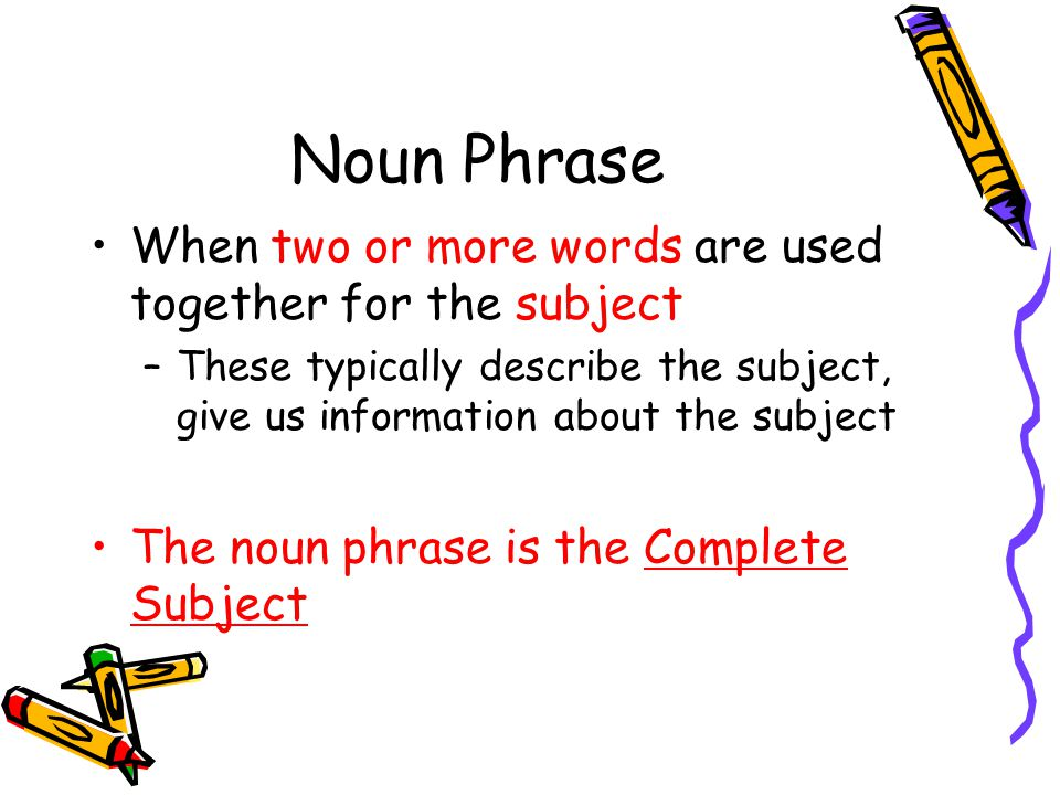 Noun Phrase When two or more words are used together for the subject