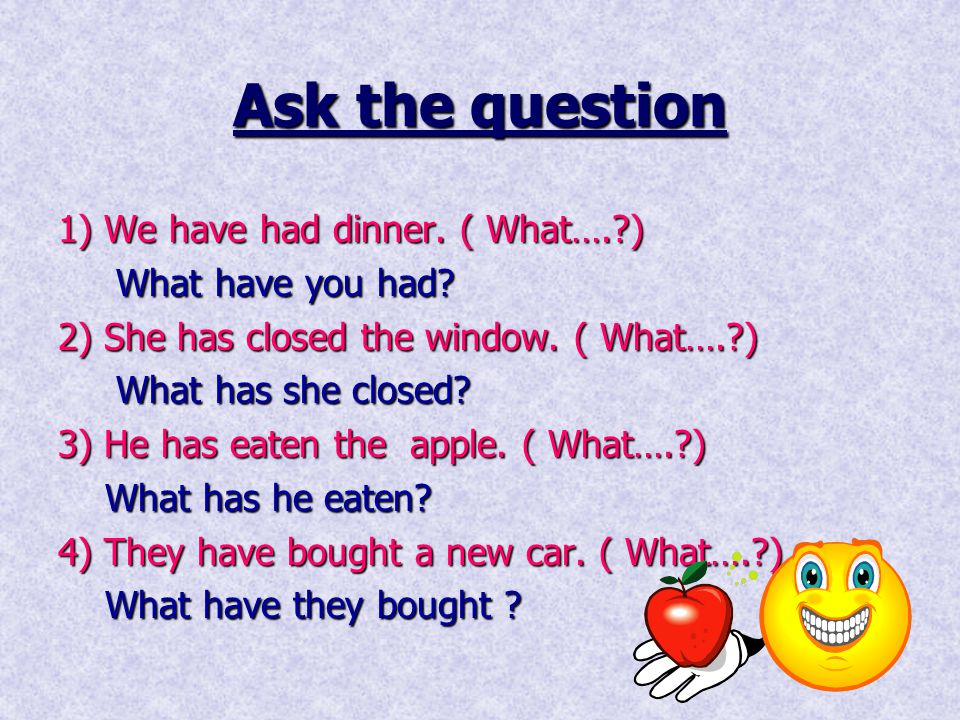 Ask the question 1) We have had dinner. ( What…. ) What have you had
