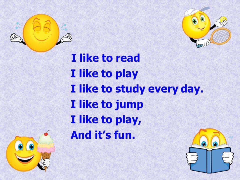 I like to read I like to play. I like to study every day.