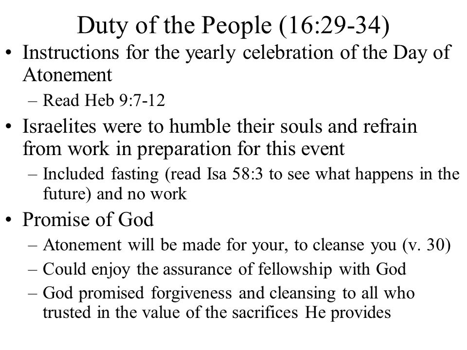 Duty of the People (16:29-34) Instructions for the yearly celebration of the Day of Atonement. Read Heb 9:7-12.