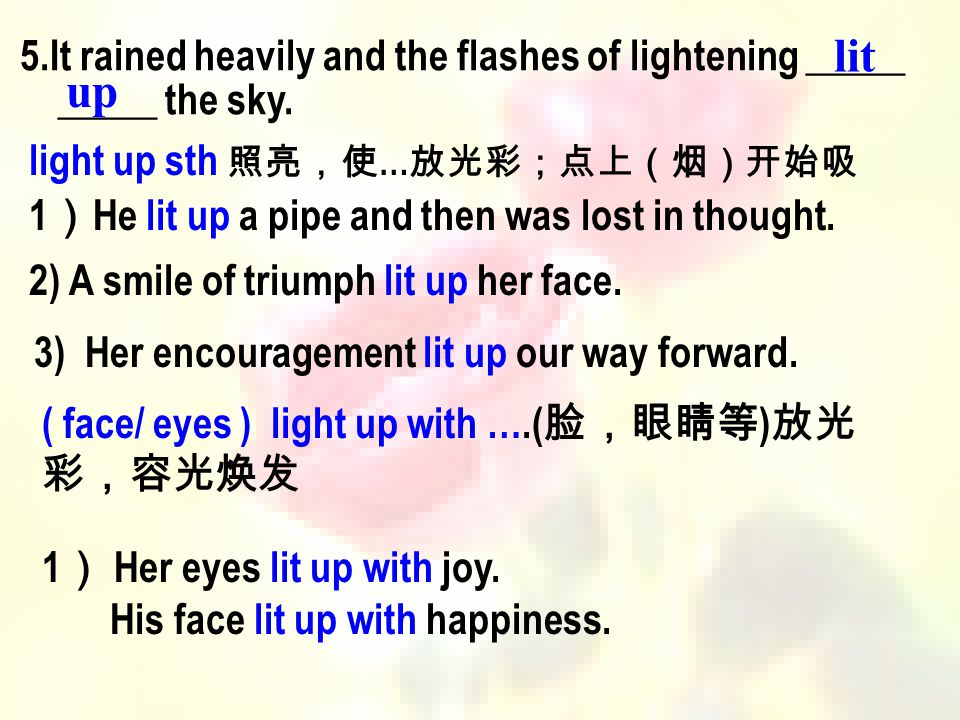 lit 5.It rained heavily and the flashes of lightening _____ _____ the sky. up. light up sth 照亮,使…放光彩;点上(烟)开始吸.