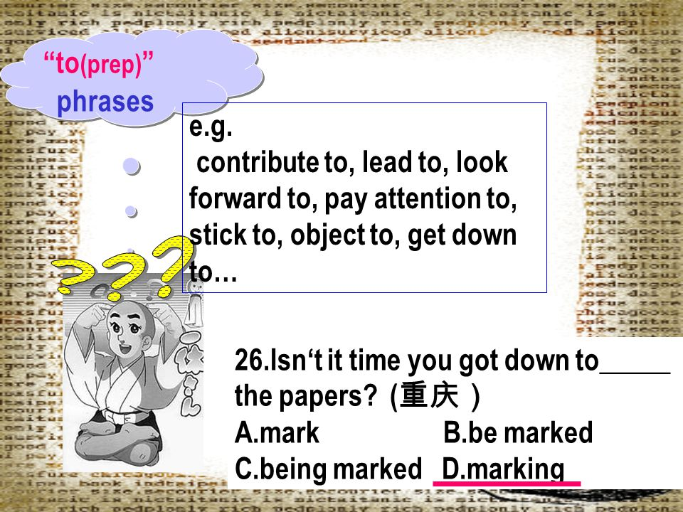 to(prep) phrases. e.g. contribute to, lead to, look forward to, pay attention to, stick to, object to, get down to…