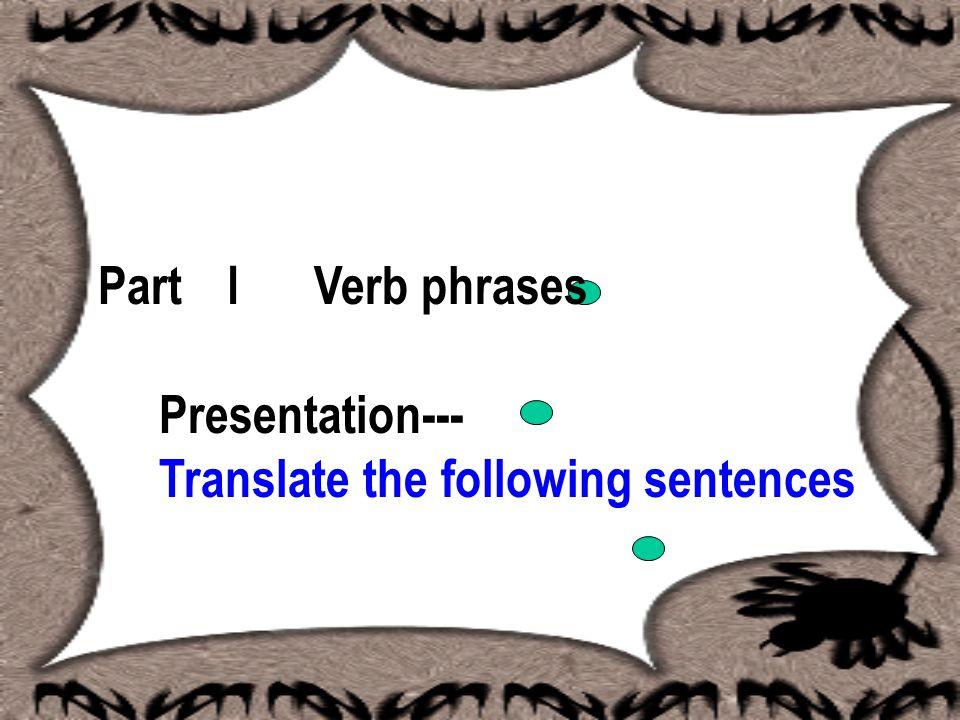 Part I Verb phrases Presentation--- Translate the following sentences