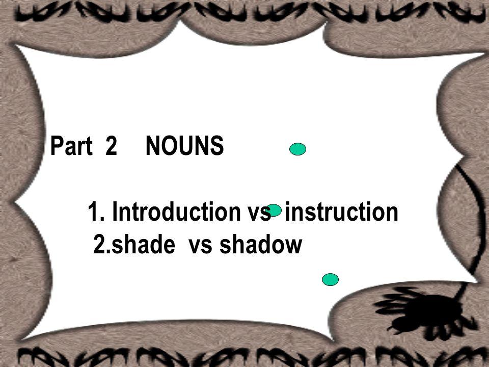 Part 2 NOUNS 1. Introduction vs instruction 2.shade vs shadow