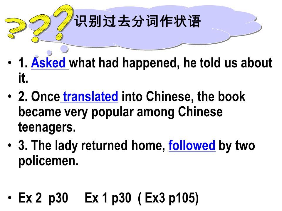 识别过去分词作状语. 1. Asked what had happened, he told us about it.