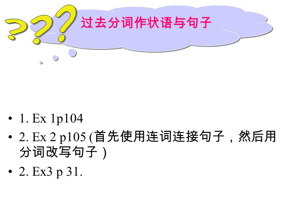 过去分词作状语与句子 1. Ex 1p104 2. Ex 2 p105 (首先使用连词连接句子,然后用分词改写句子)