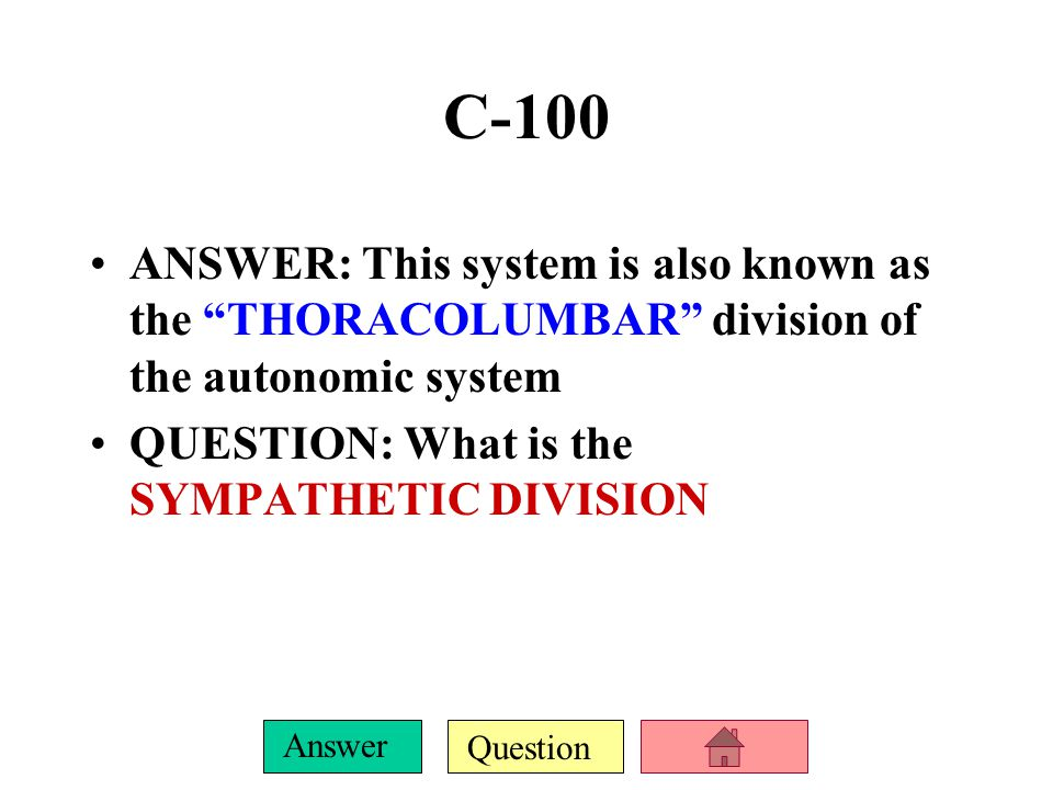 C-100 ANSWER: This system is also known as the THORACOLUMBAR division of the autonomic system.