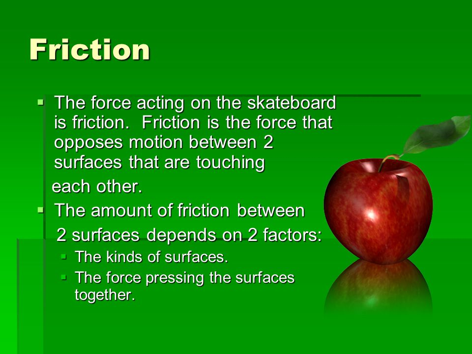 Friction The force acting on the skateboard is friction. Friction is the force that opposes motion between 2 surfaces that are touching.