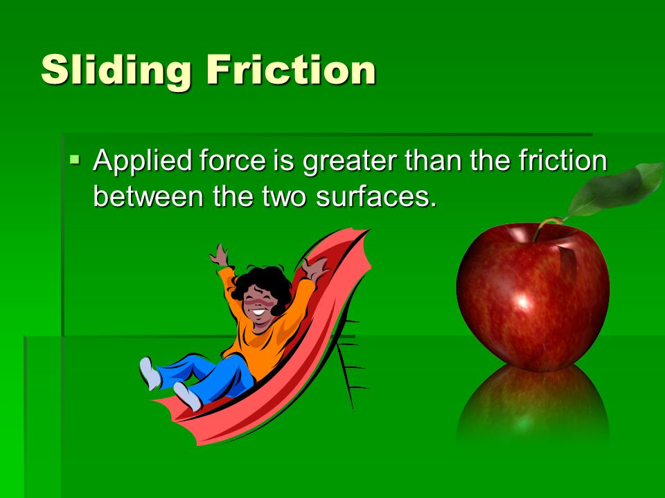 Sliding Friction Applied force is greater than the friction between the two surfaces.