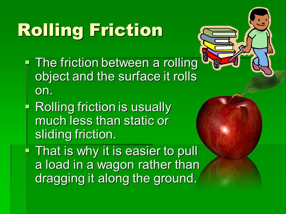Rolling Friction The friction between a rolling object and the surface it rolls on.
