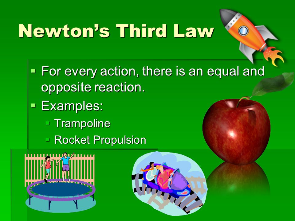 Newton's Third Law For every action, there is an equal and opposite reaction. Examples: Trampoline.