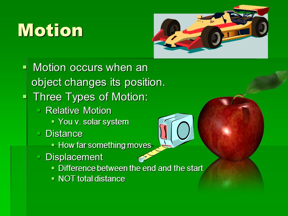 Motion Motion occurs when an object changes its position.