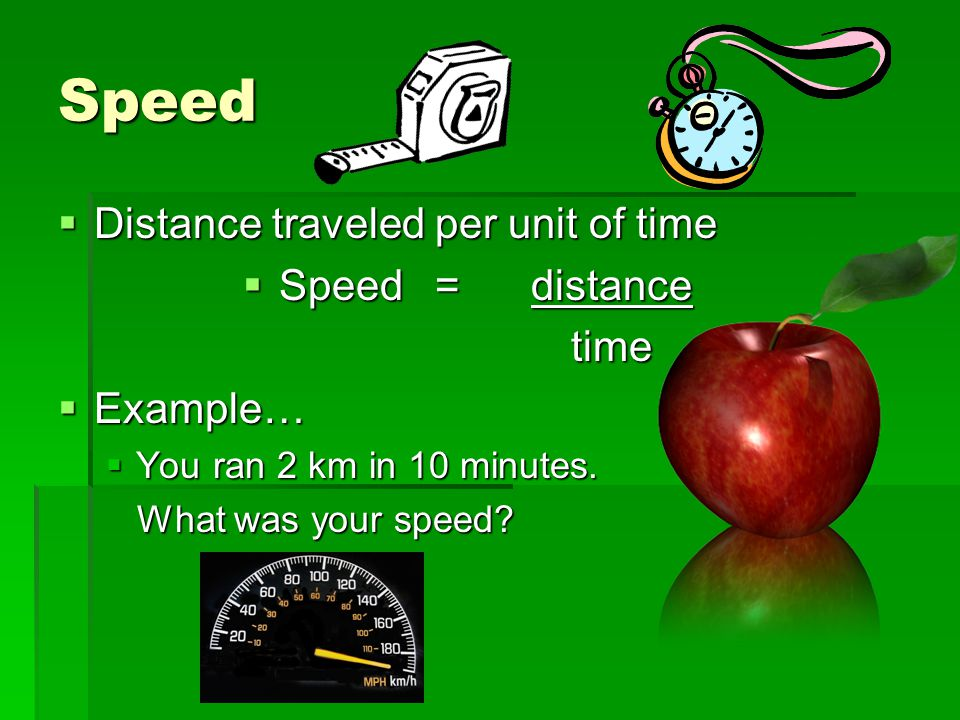 Speed Distance traveled per unit of time Speed = distance time