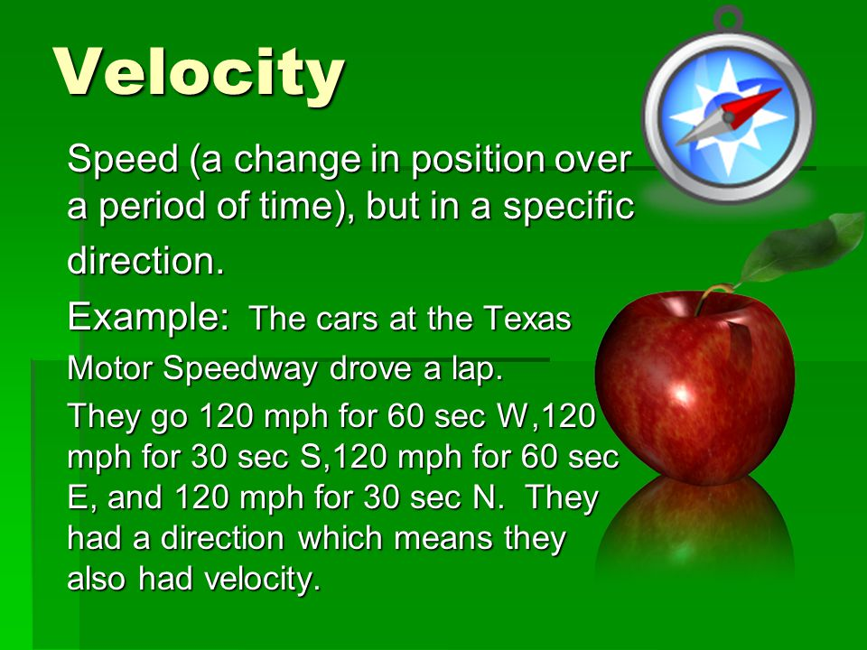 Velocity Speed (a change in position over a period of time), but in a specific. direction. Example: The cars at the Texas.