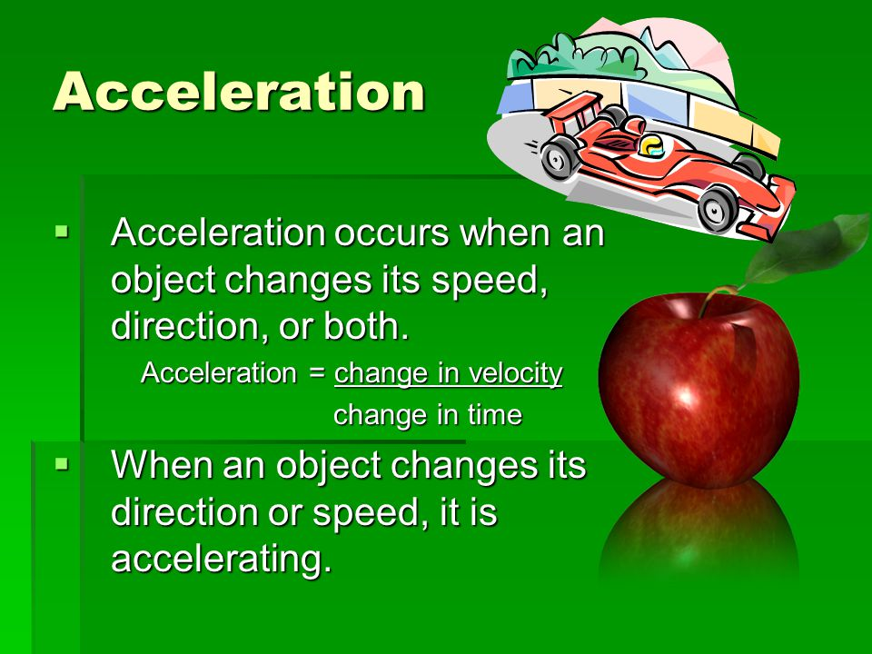 Acceleration Acceleration occurs when an object changes its speed, direction, or both. Acceleration = change in velocity.