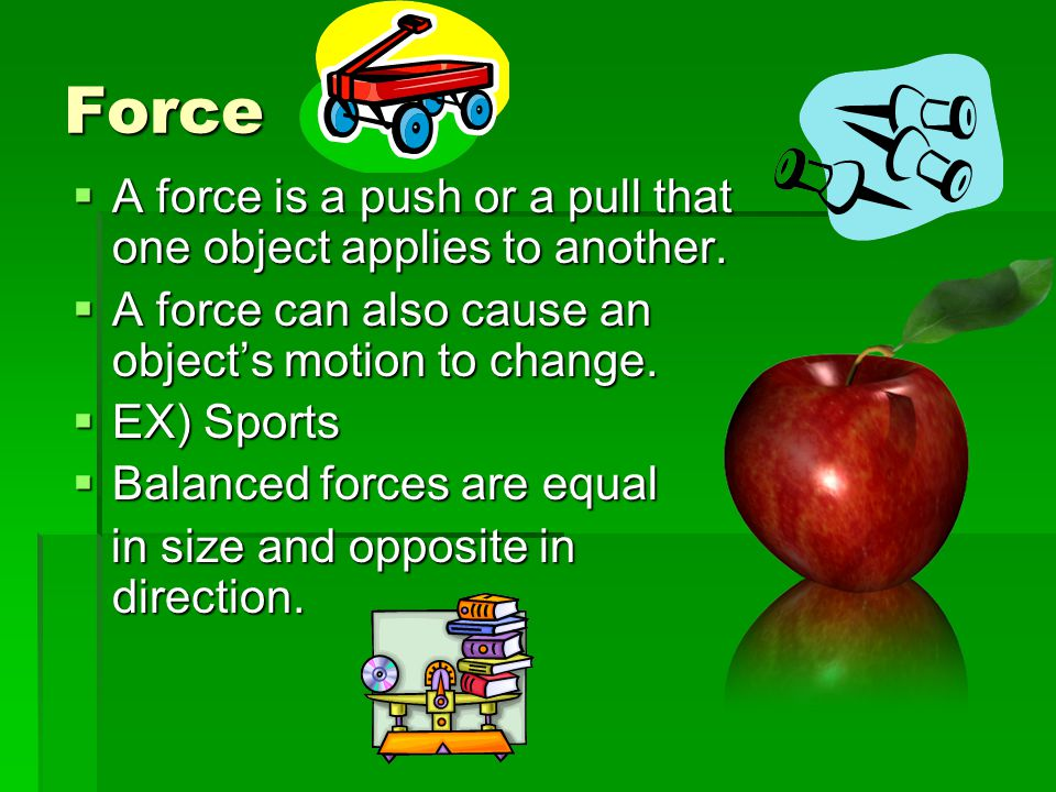 Force A force is a push or a pull that one object applies to another.