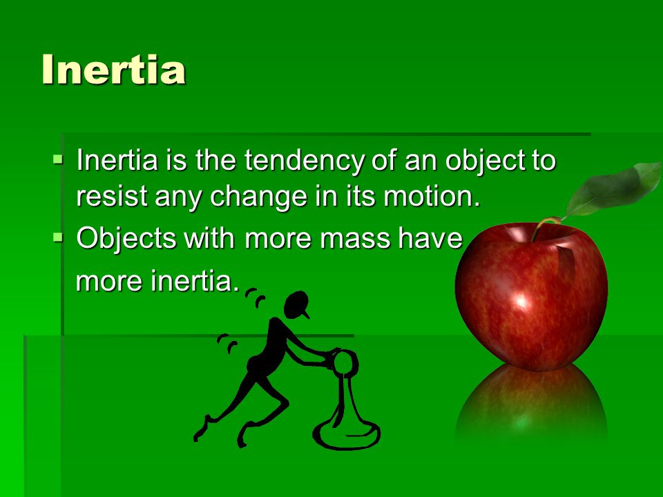 Inertia Inertia is the tendency of an object to resist any change in its motion. Objects with more mass have.